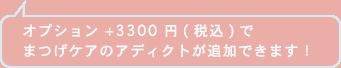 オプション +3300 円(税込)で まつげケアのアディクトが追加できます!